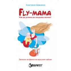 FLY МАМА: как да успееш да свършиш всичко! Записки на феята на мръсния чайник