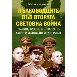 ПЪЛКОВОДЦИТЕ ВЪВ ВТОРАТА СВЕТОВНА ВОЙНА Сталин, Жуков, Конев срещу Хитлер, Манщайн и Гудериан.